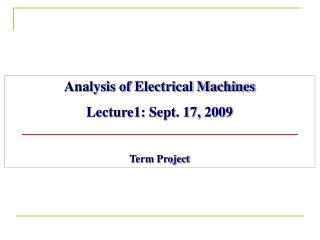 Analysis of Electrical Machines Lecture1: Sept. 17, 2009 Term Project