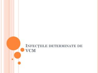 Infec ţiile  determinate de VCM