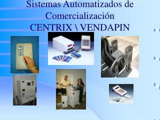 Sistemas Automatizados de Comercialización CENTRIX \ VENDAPIN