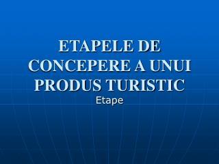 ETAPELE DE CONCEPERE A UNUI PRODUS TURISTIC