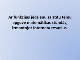 Ar funkcijas jēdzienu saistītu tēmu apguve matemātikas stundās, izmantojot Interneta resursus.