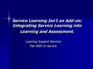 Service Learning Isn't an Add-on: Integrating Service Learning into Learning and Assessment.