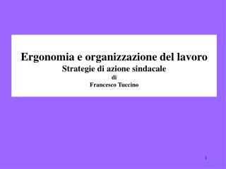 Ergonomia e organizzazione del lavoro Strategie di azione sindacale di Francesco Tuccino