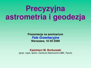 Prezentacja na seminarium Fale Grawitacyjne Warszawa, 18 XII 2009 Kazimierz M. Borkowski