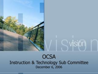 OCSA  Instruction & Technology Sub Committee December 6, 2006