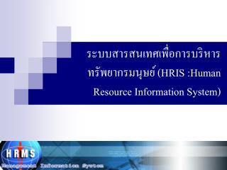 ระบบสารสนเทศเพื่อการบริหาร ทรัพยากรมนุษย์  ( HRIS :Human Resource Information System)
