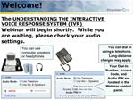 Welcome   The UNDERSTANDING THE INTERACTIVE VOICE RESPONSE SYSTEM IVR Webinar will begin shortly.  While you are waiting