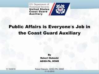 Public Affairs is Everyone ' s Job in  the Coast Guard Auxiliary By Robert Babezki ADSO-PA, D5NR