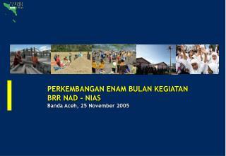 PERKEMBANGAN ENAM BULAN KEGIATAN BRR NAD - NIAS Banda Aceh, 25 November 2005