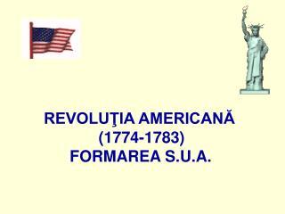 REVOLUŢIA AMERICANĂ  (1774-1783) FORMAREA S.U.A.