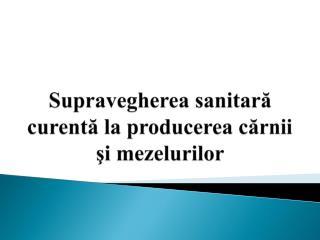 Supravegherea sanitar ă curentă la producerea cărnii şi mezelurilor