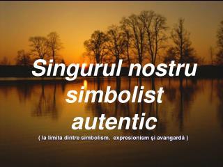 Singurul nostru simbolist autentic ( la limita dintre simbolism,  expresionism şi avangardă )