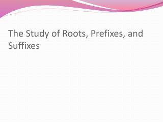 The Study of Roots, Prefixes, and Suffixes