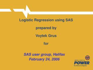 Logistic Regression using SAS   prepared by  Voytek Grus  for