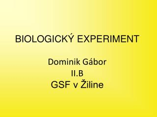 BIOLOGICKÝ EXPERIMENT Dominik Gábor II.B GSF v Žiline