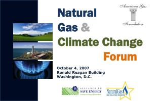Natural        Gas  & Climate Change  Forum Octo  October 4, 2007  Ronald  Reagan Building