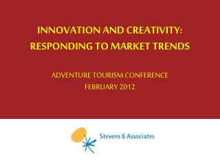 INNOVATION AND CREATIVITY: RESPONDING TO MARKET TRENDS ADVENTURE TOURISM CONFERENCE FEBRUARY 2012