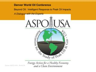 Denver World Oil Conference Beyond Oil:  Intelligent Response to Peak Oil Impacts