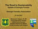 The Road to Sustainability Update of Georgia Forests   Georgia Forestry Association  23 July 2007  Richard A. Harper, CF