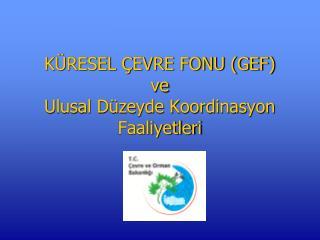KÜRESEL ÇEVRE FONU (GEF) ve Ulusal Düzeyde Koordinasyon Faaliyetleri