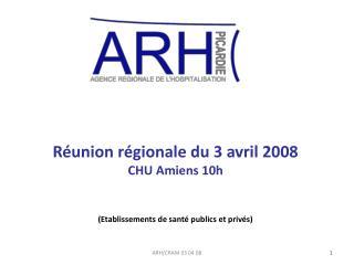 Réunion régionale du 3 avril 2008 CHU Amiens 10h (Etablissements de santé publics et privés)