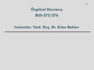 Örgütsel Davranış BUS-275/276 Instructor: Yard.  Doç . Dr. Erlan Bakiev
