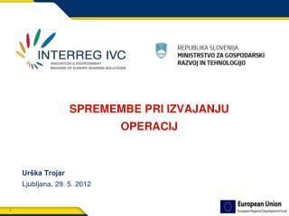 SPREMEMBE PRI IZVAJANJU OPERACIJ Urška Trojar Ljubljana, 29. 5. 2012