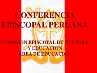 CONFERENCIA EPISCOPAL PERUANA COMISION EPISCOPAL DE CULTURA Y EDUCACION AREA DE EDUCACION