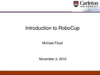 Introduction to RoboCup  Michael Floyd November 3, 2010