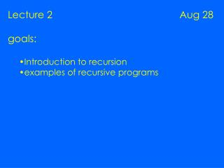 Lecture 2                                              Aug 28 goals: Introduction to recursion