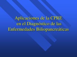 Aplicaciones  d e  l a CPRE e n  e l Diagnóstico  d e  l as Enfermedades  Biliopancreáticas