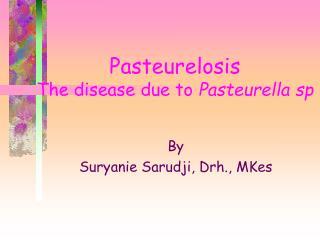 Pasteurelosis The disease due to  Pasteurella sp
