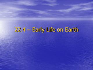 22.4 – Early Life on Earth