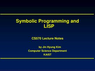 Symbolic Programming and LISP CS570 Lecture Notes by Jin Hyung Kim Computer Science Department