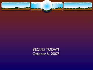 BEGINS TODAY! October 6, 2007