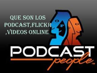 QUE SON LOS PODCAST,FLICKR,VIDEOS ONLINE .