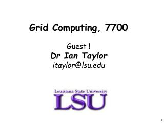 Grid Computing, 7700  Guest  Dr Ian Taylor itaylorlsu
