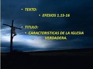 TEXTO:  EFESIOS 1.15-16 TITULO:  CARACTERISTICAS DE LA IGLESIA VERDADERA.