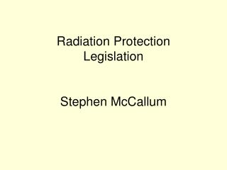 Radiation Protection  Legislation   Stephen McCallum