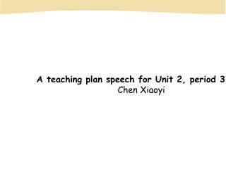 A teaching plan speech for Unit 2, period 3         Chen Xiaoyi