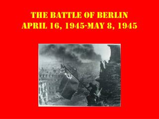 The Battle of Berlin April 16, 1945-May 8, 1945