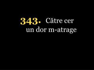 343. Către cer un d o r m-atrage