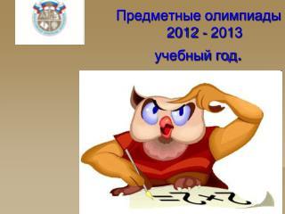 Предметные олимпиады    2012 - 20 1 3  учебный год .