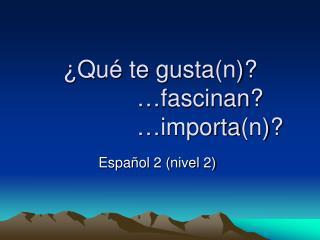 ¿ Qué te gusta (n)?             … fascinan ?                … importa (n)?
