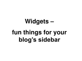 Widgets –  fun things for your blog's sidebar