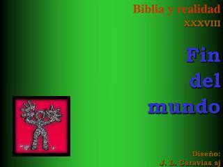 Biblia y realidad XXXVIII Fin del  mundo Diseño: J. L. Caravias sj