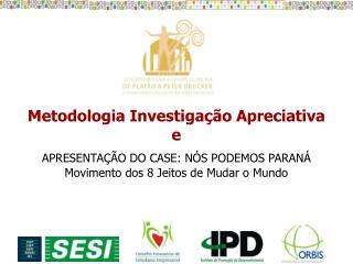 Metodologia Investigação Apreciativa e APRESENTAÇÃO DO CASE: NÓS PODEMOS PARANÁ