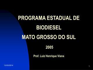 PROGRAMA ESTADUAL DE   BIODIESEL   MATO GROSSO DO SUL   2005  Prof. Luiz Henrique Viana