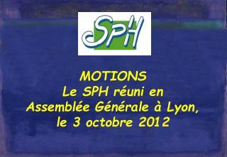 MOTIONS Le SPH réuni en  Assemblée Générale à Lyon, le 3 octobre 2012