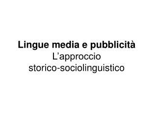Lingue media e pubblicità L'approccio  storico-sociolinguistico
